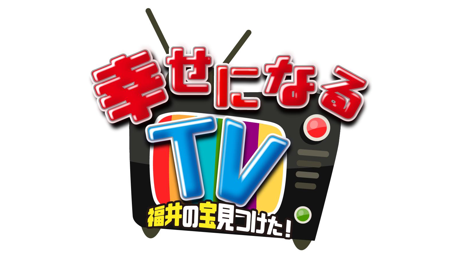 幸せになるTV~福井の宝見つけた!~