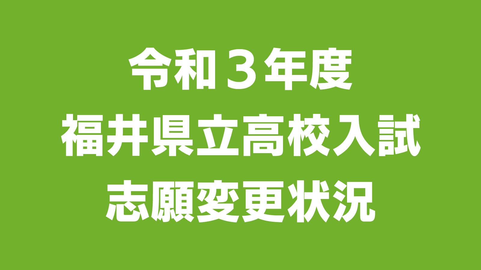 令和3年度 福井県立高校入試 志願変更状況(最終日)