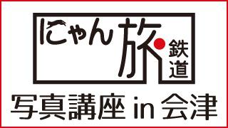 にゃん旅鉄道 写真講座 in 会津 Vol.9